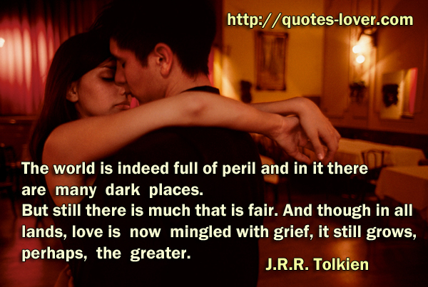 The world is indeed full of peril and in it there are many dark places. But still there is much that is fair. And though in all lands, love is now mingled with grief, it still grows, perhaps, the greater.