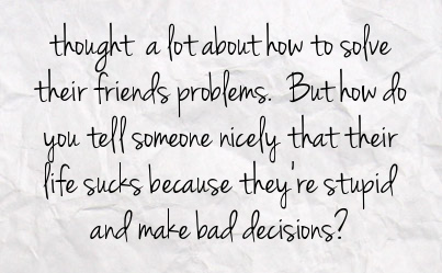 Thought a lot about how to solve their friends problems. But how do you tell someone nicely that their life sucks because they're stupid and make bad decisions?