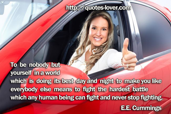 To be nobody but  yourself in a world  which is doing its best day and night to make you like  everybody else means to fight the hardest battle  which any human being can fight and never stop fighting.