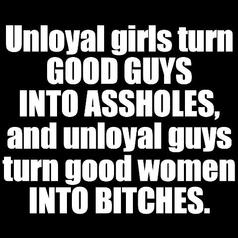 Unloyal girls turn good guys into assholes, and unloyal guys turn good women into bitches.