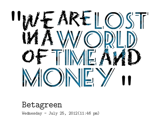 We are lost in a world of time and money.