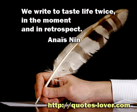 We write to taste life twice, in the moment and in retrospect.