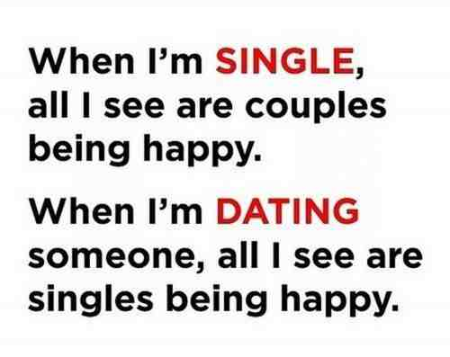 When I'm single all I see are couples being happy. When I'm dating someone, all I see are singles being happy.