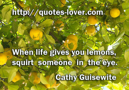 When life gives you lemons, squirt someone in the eye.