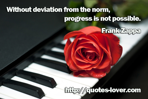 Without deviation from the norm, progress is not possible.