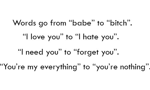 """Words go from """"babe"""" to """"bitch"""". """"I love you"""" to """" I hate you"""". """"I need you"""" to """"forget you"""". """"You're my everything"""" to """"you're nothing""""."""