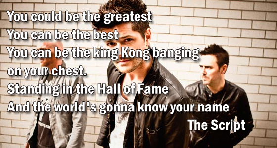 You could be the greatest You can be the best You can be the king Kong banging on your chest. Standing in the Hall of Fame And the world's gonna know your name.