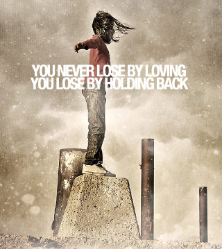 You never lose by loving, you lose by holding back.