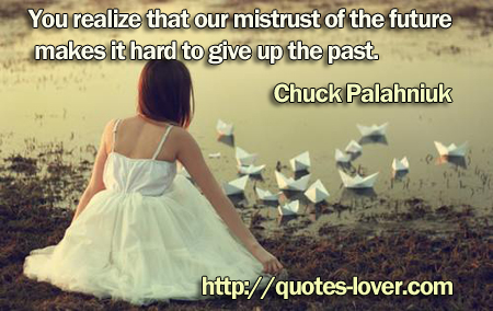 You realize that our mistrust of the future makes it hard to give up the past.