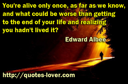 You're alive only once, as far as we know, and what could be worse than getting to the end of your life and realizing you hadn't lived it?
