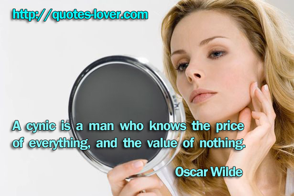 A cynic is a man who knows the price of everything, and the value of nothing.