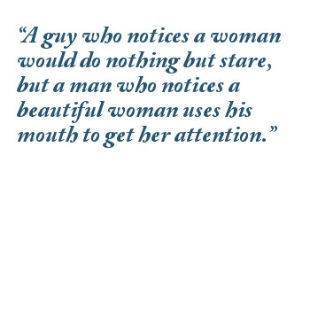 A guy who notices a woman would do nothing but stare, but a man who notices a beautiful woman uses his mouth to get her attention.
