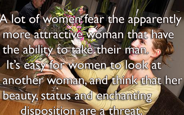 A lot of women fear the apparently fear the apparently more attractive woman that have the ability to take their man.It's easy for women to look at another woman, and think that her beauty, status and enchanting disposition are a threat.