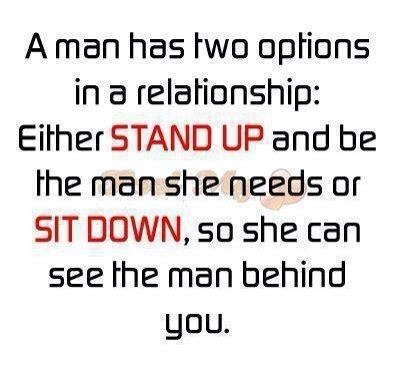 A man has two options in a relationship Either stand up and be the man she needs or sit down, so she can see the man behind you.