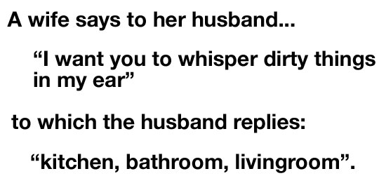 "A wife says to her husband ""I want you to whisper dirty things in my ear"" to which the husband replies: ""kitchen bathroom, livingroom""."