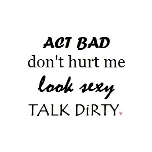 Act bad don't hurt me, look sexy, talk dirty.