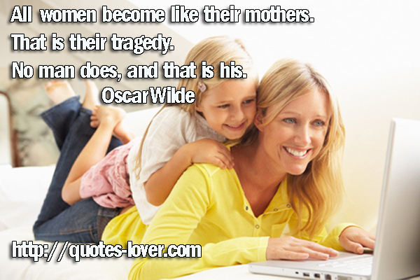 All women become like their mothers. That is their tragedy. No man does, and that is his.
