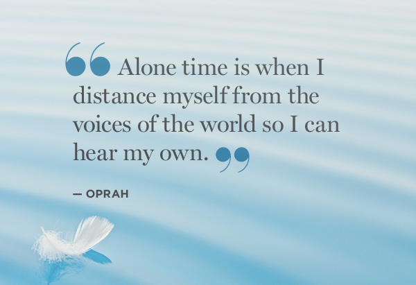Alone time is when I distance myself from the voices of the world so I can hear my own.