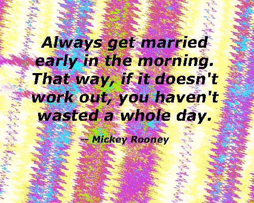 Always get married early in the morning. That way, if it doesn't  work out, you haven't wasted a whole day.