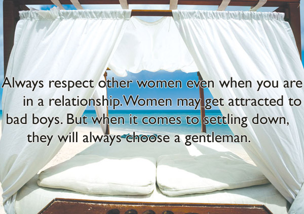 Always respect other women even when you are in a relationship.Women may get attracted to bad boys. But when it comes to settling down, they will always choose a gentleman.