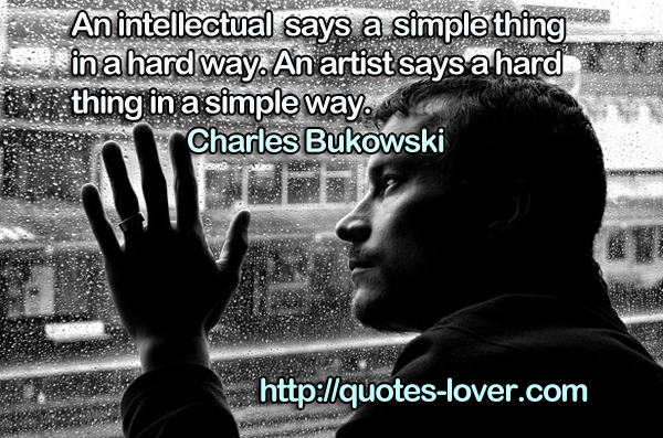 An intellectual says a simple thing in a hard way. An artist says a hard thing in a simple way.