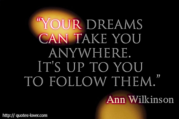 Your dreams can take you anywhere. It's up to you to follow them.