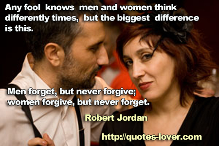 Any fool knows men and women think differently at times, but the biggest difference is this. Men forget, but never forgive; women forgive, but never forget.