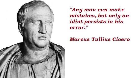 Any man can make mistakes, but only an idiot persists in his error.
