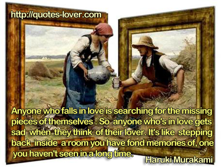 Anyone who falls in love is searching for the missing pieces of themselves. So anyone who's in love gets sad when they think of their lover. It's like stepping back inside a room you have fond memories of, one you haven't seen in a long time.