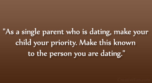 As a single parent who is dating, make your child your priority. Make this known to the person you are dating.
