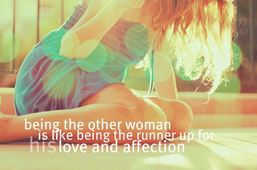Being the other woman is like being the runner up for his love and affection.