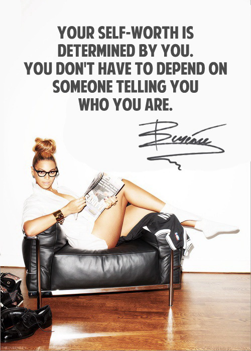 Your self-worth is determined by you. You don't have to depend on someone telling you who you are