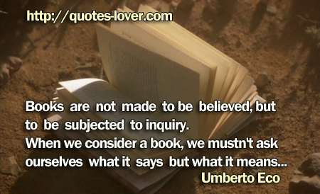 Books are not made to be believed, but to be subjected to inquiry. When we consider a book, we mustn't ask ourselves what it says but what it means...