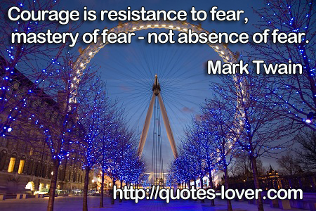 Courage is resistance to fear, mastery of fear - not absence of fear.