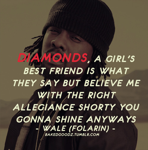 Diamonds, a girl best friend is what they say but believe me with the right allegiance shorty you gonna shine anyways.