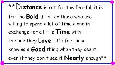 Distance is not for the fearful, it is for the bold. It's for those who are willing to spend a lot of time alone in exchange for a little time with the one they love. It's for those knowing a good thing when they see it, even if they don't see it nearly enough.