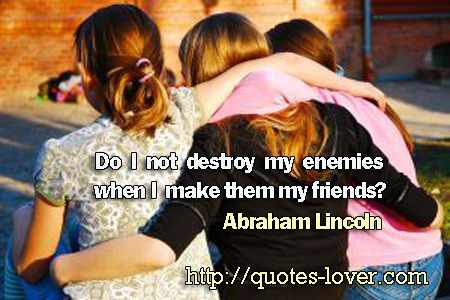 Do I not destroy my enemies when I make them my friends?