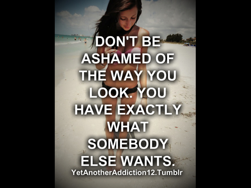 Don't be ashamed of the way you look. You have exactly what somebody else wants.