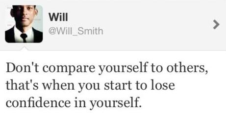 Don't compare yourself to others, that's when you start to lose confidence in yourself.