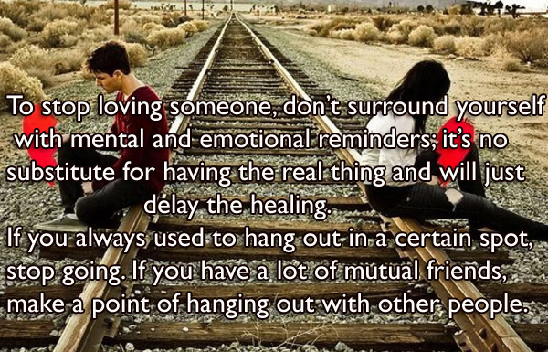 To stop loving someone, don't surround yourself with mental and emotional reminders; it's no substitute for having the real thing and will just delay the healing. If you always used to hang out in a certain spot, stop going. If you have a lot of mutual friends, make a point of hanging out with other people.