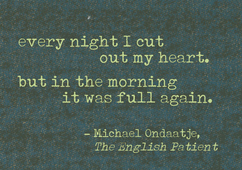 Every night I cut out my heart, but in the morning it was full again.