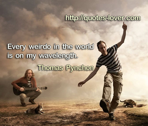 Every weirdo in the world is on my wavelength.