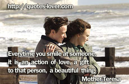 Everytime you smile at someone, it is an action of love, a gift to that person, a beautiful thing.