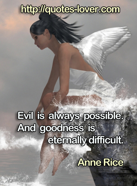 Evil is always possible. And goodness is eternally difficult.