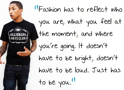 Fashion has to reflect who you are, what you feel at the moment, and where you're going. It doesn't have to be bright, doesn't have to be loud. Just has to be you.