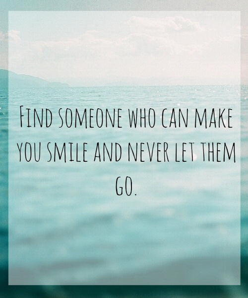 Find someone who can make you smile and never let them go.