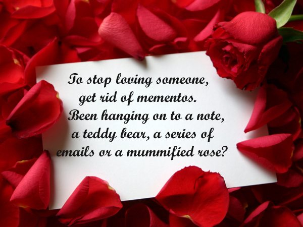 To stop loving someone, get rid mementos. Been hanging on to a note, a teddy bear, a series of emails or a mummified rose?