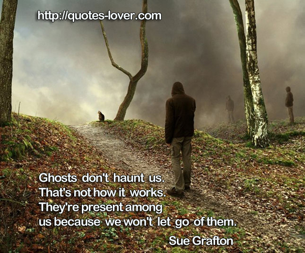 Ghosts don't haunt us. That's not how it works. They're present among us because we won't let go of them.