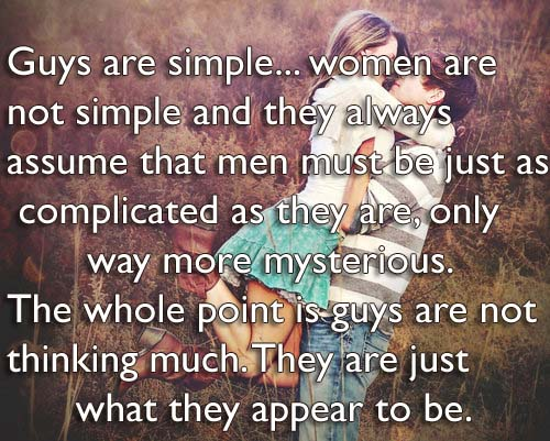Guys are simple women are not simple and they always assume that men must be just as complicated as they are, only way more mysterious. The whole point is guys are not thinking much. They are just what they appear to be.