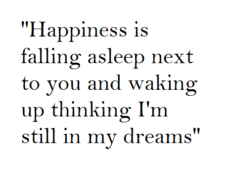 Happiness is falling asleep next to you and waking up thinking I'm still in my dreams.